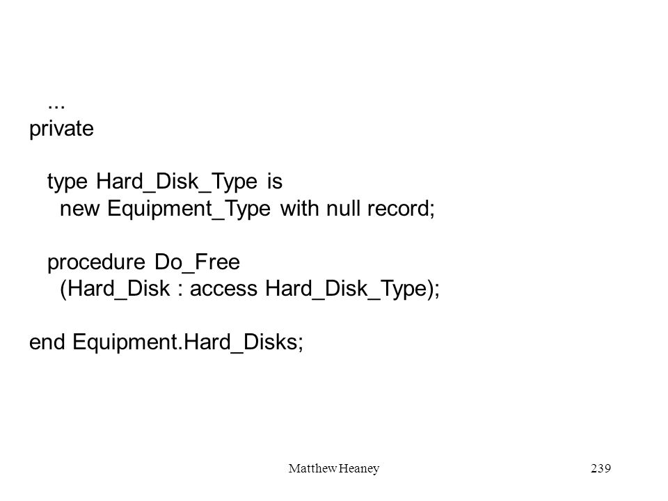 Matthew Heaney239... private type Hard_Disk_Type is new Equipment_Type with null record; procedure Do_Free (Hard_Disk : access Hard_Disk_Type); end Eq