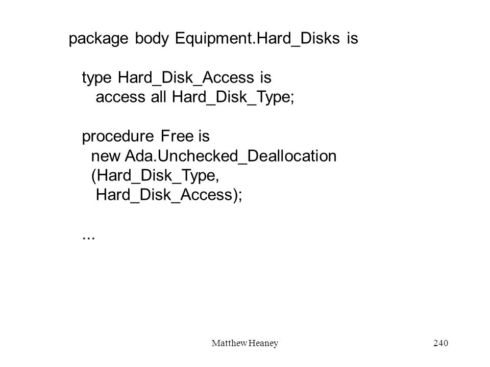 Matthew Heaney240 package body Equipment.Hard_Disks is type Hard_Disk_Access is access all Hard_Disk_Type; procedure Free is new Ada.Unchecked_Deallocation (Hard_Disk_Type, Hard_Disk_Access);...