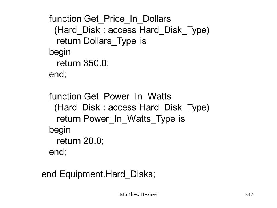 Matthew Heaney242 function Get_Price_In_Dollars (Hard_Disk : access Hard_Disk_Type) return Dollars_Type is begin return 350.0; end; function Get_Power