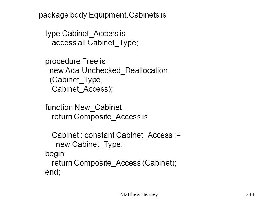 Matthew Heaney244 package body Equipment.Cabinets is type Cabinet_Access is access all Cabinet_Type; procedure Free is new Ada.Unchecked_Deallocation (Cabinet_Type, Cabinet_Access); function New_Cabinet return Composite_Access is Cabinet : constant Cabinet_Access := new Cabinet_Type; begin return Composite_Access (Cabinet); end;