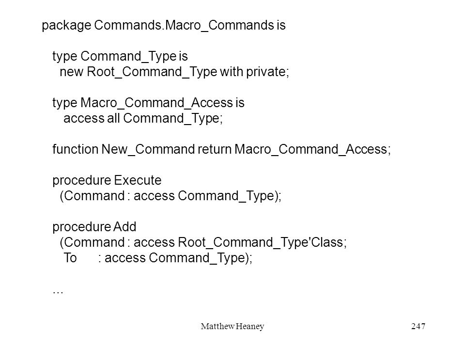 Matthew Heaney247 package Commands.Macro_Commands is type Command_Type is new Root_Command_Type with private; type Macro_Command_Access is access all Command_Type; function New_Command return Macro_Command_Access; procedure Execute (Command : access Command_Type); procedure Add (Command : access Root_Command_Type Class; To : access Command_Type);...