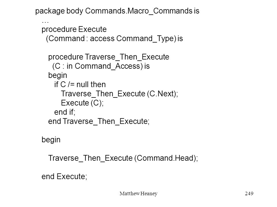Matthew Heaney249 package body Commands.Macro_Commands is … procedure Execute (Command : access Command_Type) is procedure Traverse_Then_Execute (C : in Command_Access) is begin if C /= null then Traverse_Then_Execute (C.Next); Execute (C); end if; end Traverse_Then_Execute; begin Traverse_Then_Execute (Command.Head); end Execute;