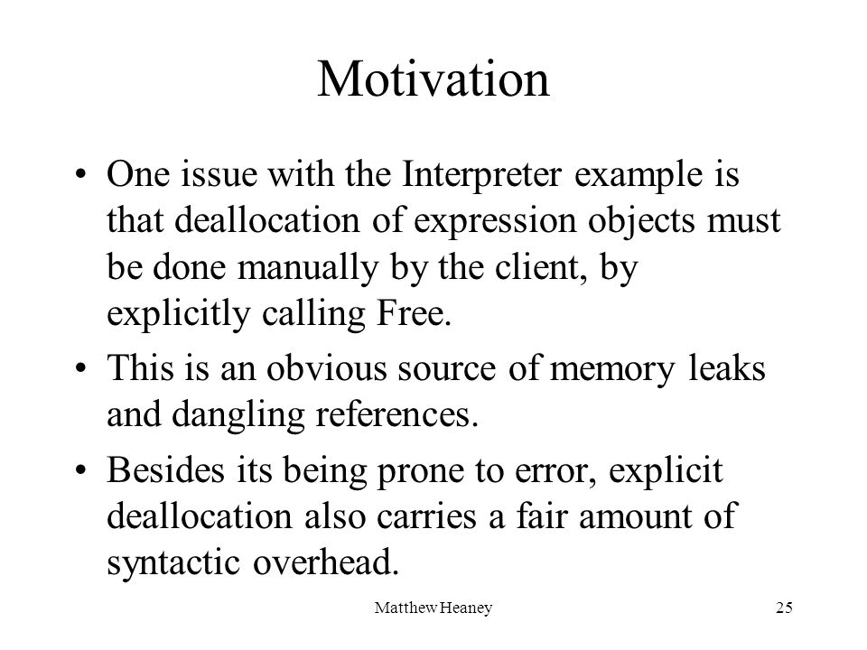 Matthew Heaney25 Motivation One issue with the Interpreter example is that deallocation of expression objects must be done manually by the client, by explicitly calling Free.