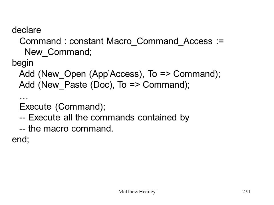 Matthew Heaney251 declare Command : constant Macro_Command_Access := New_Command; begin Add (New_Open (AppAccess), To => Command); Add (New_Paste (Doc), To => Command); … Execute (Command); -- Execute all the commands contained by -- the macro command.