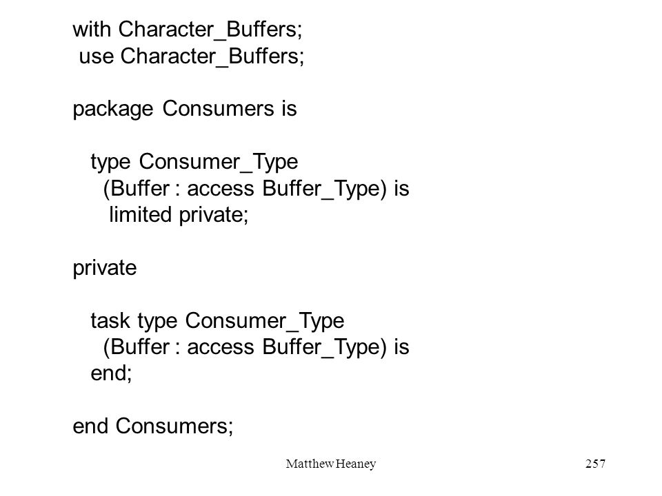 Matthew Heaney257 with Character_Buffers; use Character_Buffers; package Consumers is type Consumer_Type (Buffer : access Buffer_Type) is limited private; private task type Consumer_Type (Buffer : access Buffer_Type) is end; end Consumers;