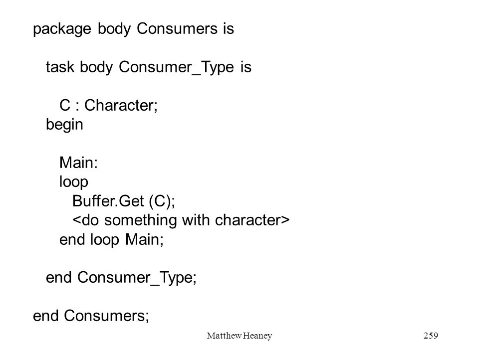 Matthew Heaney259 package body Consumers is task body Consumer_Type is C : Character; begin Main: loop Buffer.Get (C); end loop Main; end Consumer_Type; end Consumers;