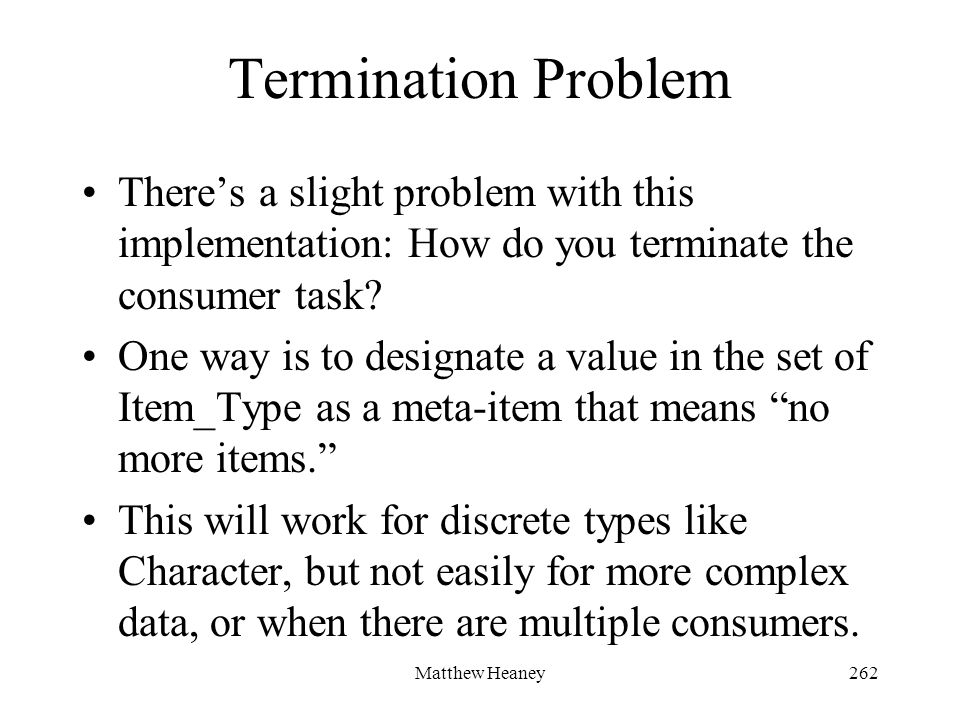 Matthew Heaney262 Termination Problem Theres a slight problem with this implementation: How do you terminate the consumer task? One way is to designat