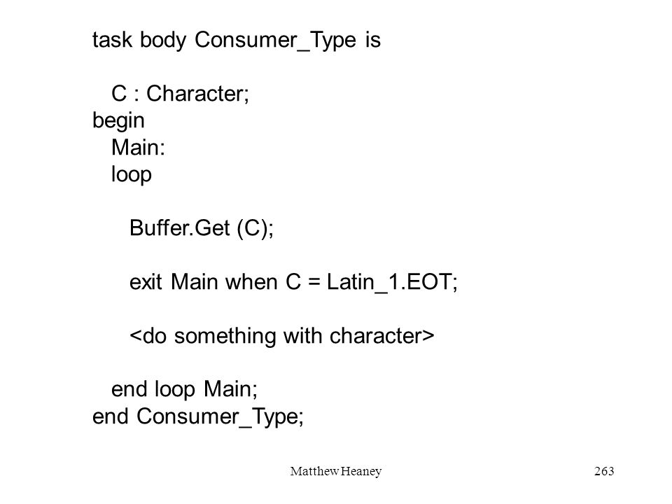 Matthew Heaney263 task body Consumer_Type is C : Character; begin Main: loop Buffer.Get (C); exit Main when C = Latin_1.EOT; end loop Main; end Consum