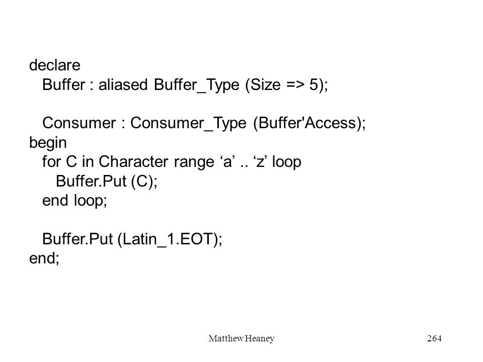 Matthew Heaney264 declare Buffer : aliased Buffer_Type (Size => 5); Consumer : Consumer_Type (Buffer Access); begin for C in Character range a..