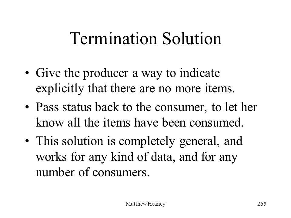 Matthew Heaney265 Termination Solution Give the producer a way to indicate explicitly that there are no more items.