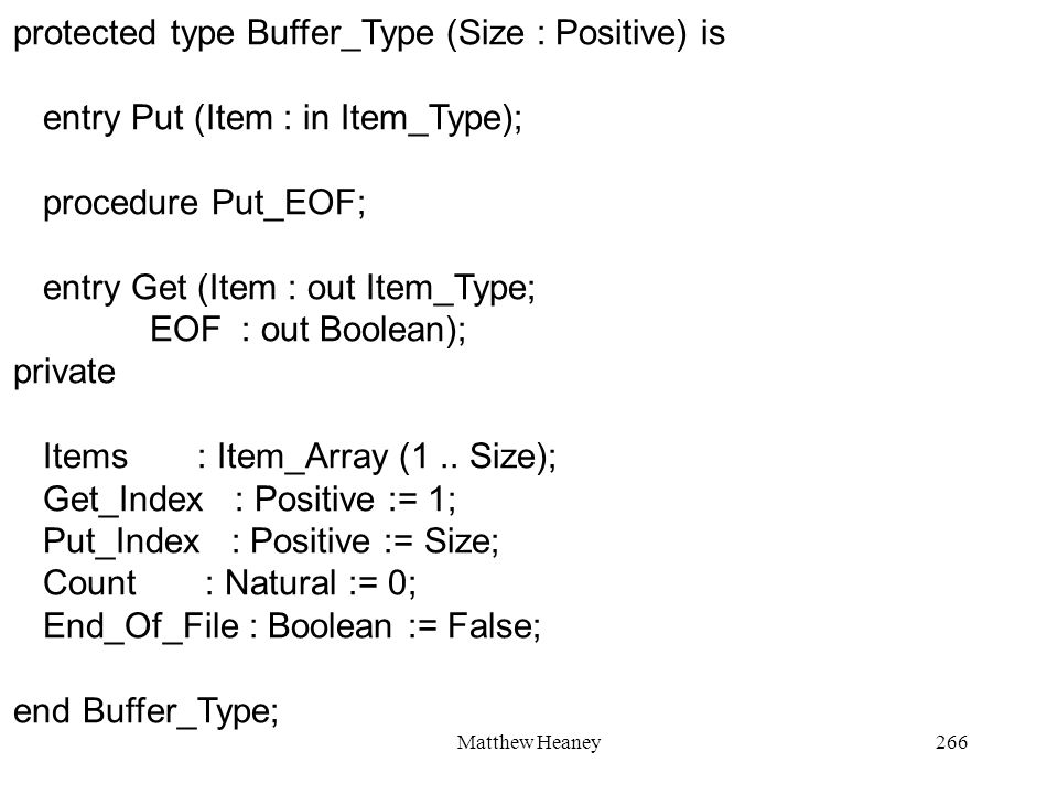 Matthew Heaney266 protected type Buffer_Type (Size : Positive) is entry Put (Item : in Item_Type); procedure Put_EOF; entry Get (Item : out Item_Type; EOF : out Boolean); private Items : Item_Array (1..