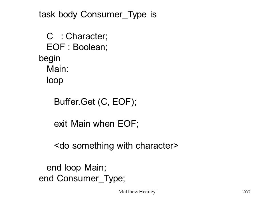 Matthew Heaney267 task body Consumer_Type is C : Character; EOF : Boolean; begin Main: loop Buffer.Get (C, EOF); exit Main when EOF; end loop Main; end Consumer_Type;