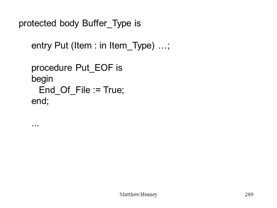 Matthew Heaney269 protected body Buffer_Type is entry Put (Item : in Item_Type) …; procedure Put_EOF is begin End_Of_File := True; end;...