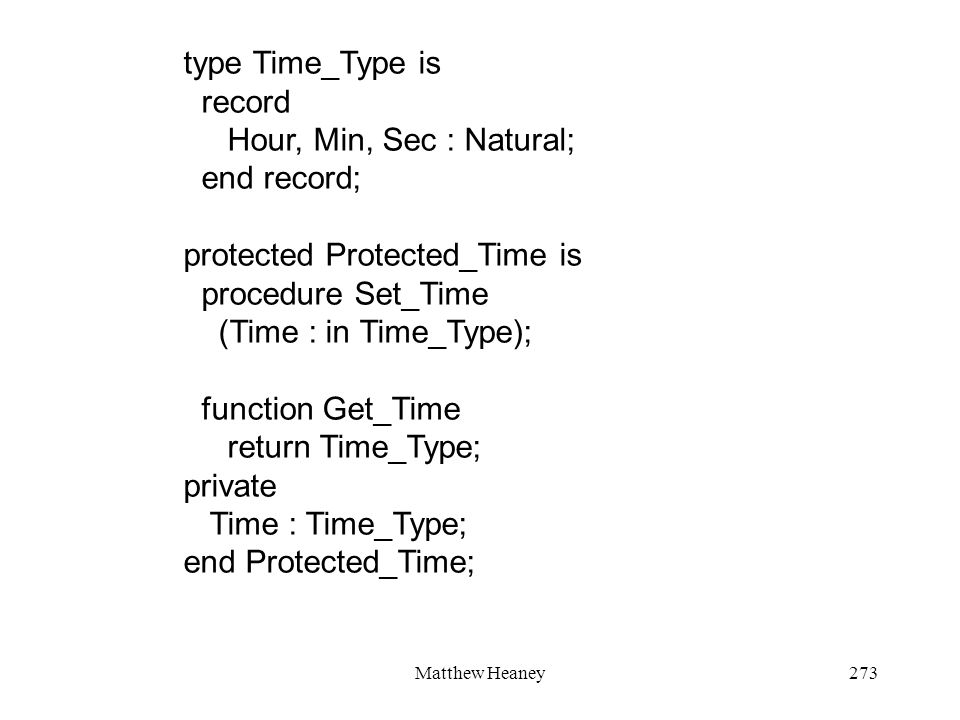 Matthew Heaney273 type Time_Type is record Hour, Min, Sec : Natural; end record; protected Protected_Time is procedure Set_Time (Time : in Time_Type);
