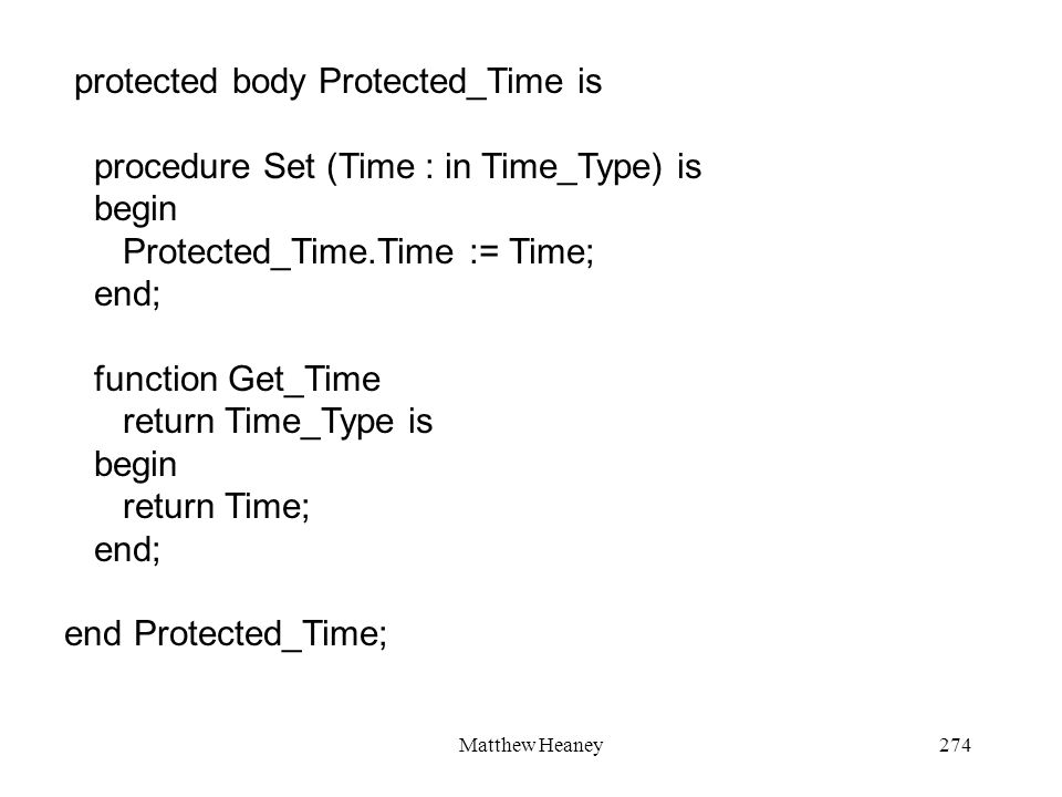 Matthew Heaney274 protected body Protected_Time is procedure Set (Time : in Time_Type) is begin Protected_Time.Time := Time; end; function Get_Time return Time_Type is begin return Time; end; end Protected_Time;