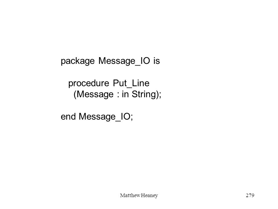 Matthew Heaney279 package Message_IO is procedure Put_Line (Message : in String); end Message_IO;