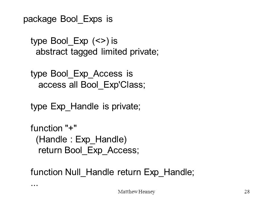 Matthew Heaney28 package Bool_Exps is type Bool_Exp (<>) is abstract tagged limited private; type Bool_Exp_Access is access all Bool_Exp'Class; type E