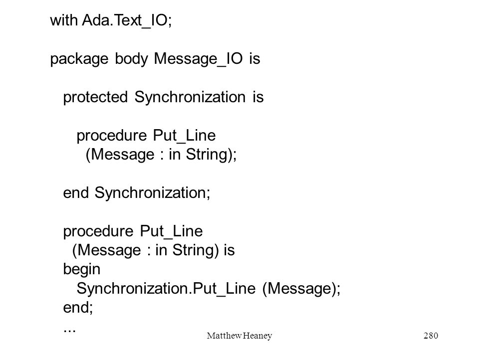 Matthew Heaney280 with Ada.Text_IO; package body Message_IO is protected Synchronization is procedure Put_Line (Message : in String); end Synchronization; procedure Put_Line (Message : in String) is begin Synchronization.Put_Line (Message); end;...