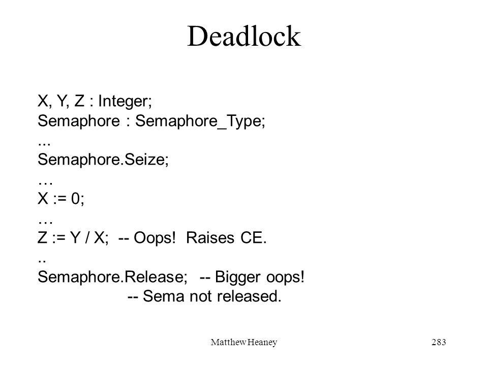 Matthew Heaney283 Deadlock X, Y, Z : Integer; Semaphore : Semaphore_Type;... Semaphore.Seize; … X := 0; … Z := Y / X; -- Oops! Raises CE... Semaphore.