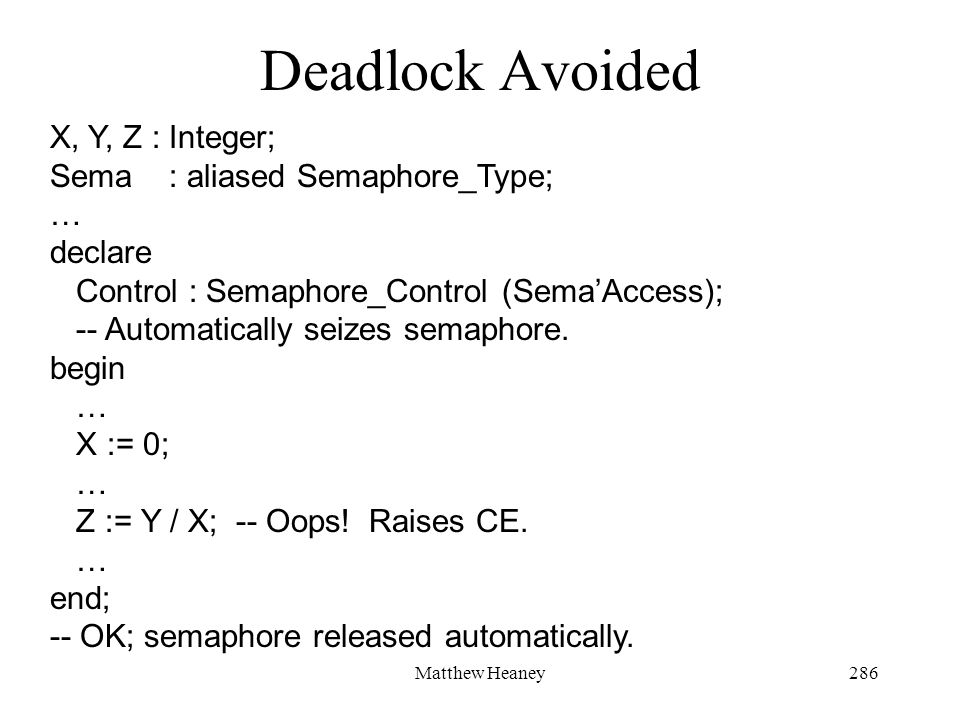 Matthew Heaney286 Deadlock Avoided X, Y, Z : Integer; Sema : aliased Semaphore_Type; … declare Control : Semaphore_Control (SemaAccess); -- Automatically seizes semaphore.