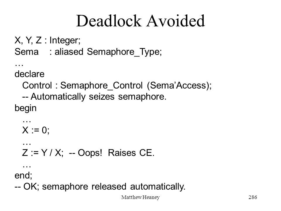 Matthew Heaney286 Deadlock Avoided X, Y, Z : Integer; Sema : aliased Semaphore_Type; … declare Control : Semaphore_Control (SemaAccess); -- Automatica