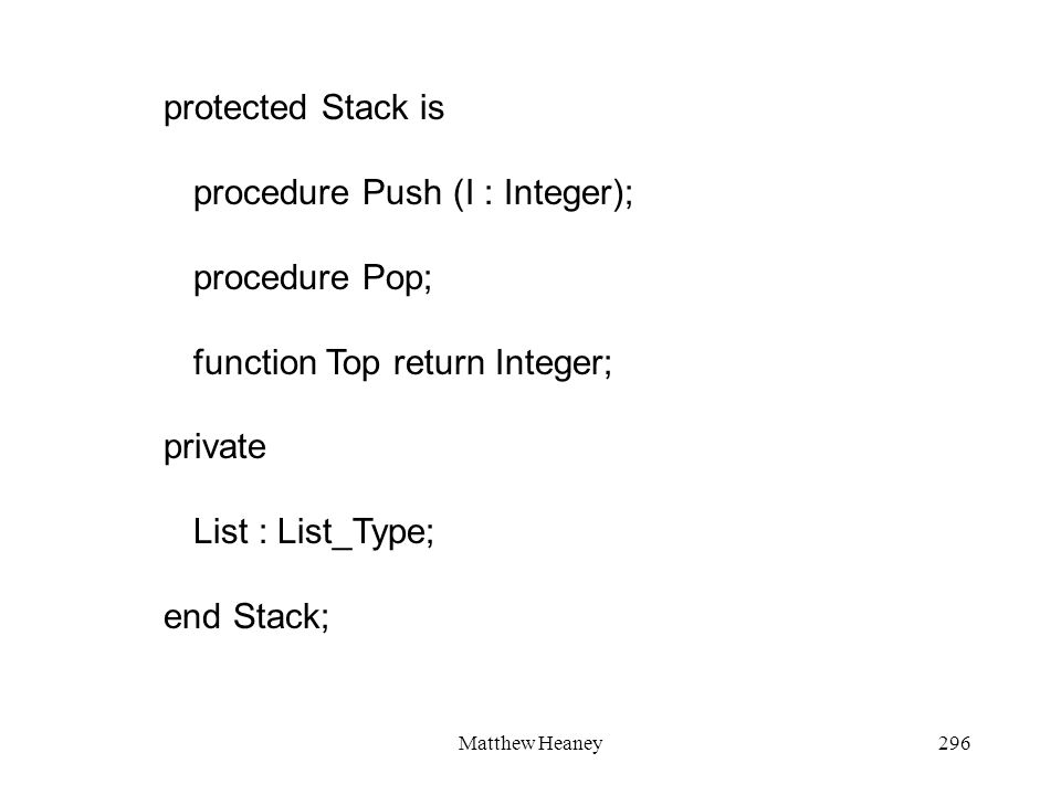 Matthew Heaney296 protected Stack is procedure Push (I : Integer); procedure Pop; function Top return Integer; private List : List_Type; end Stack;