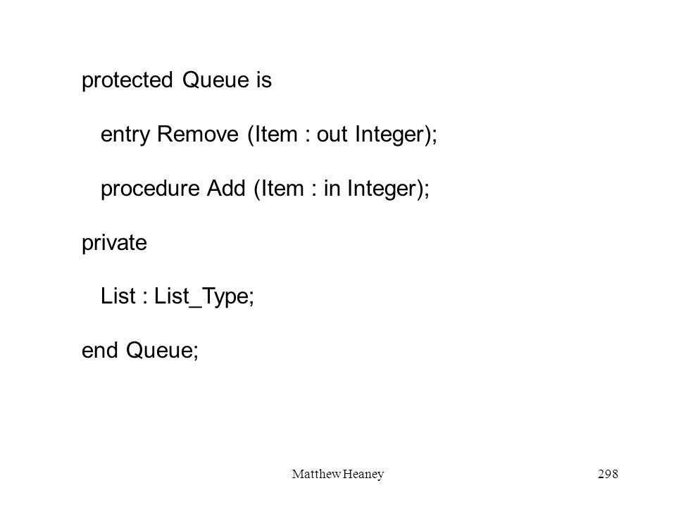 Matthew Heaney298 protected Queue is entry Remove (Item : out Integer); procedure Add (Item : in Integer); private List : List_Type; end Queue;