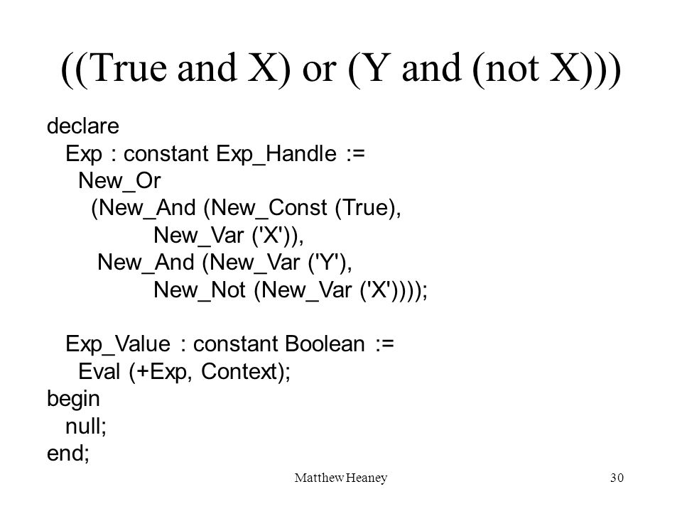 Matthew Heaney30 ((True and X) or (Y and (not X))) declare Exp : constant Exp_Handle := New_Or (New_And (New_Const (True), New_Var ( X )), New_And (New_Var ( Y ), New_Not (New_Var ( X )))); Exp_Value : constant Boolean := Eval (+Exp, Context); begin null; end;