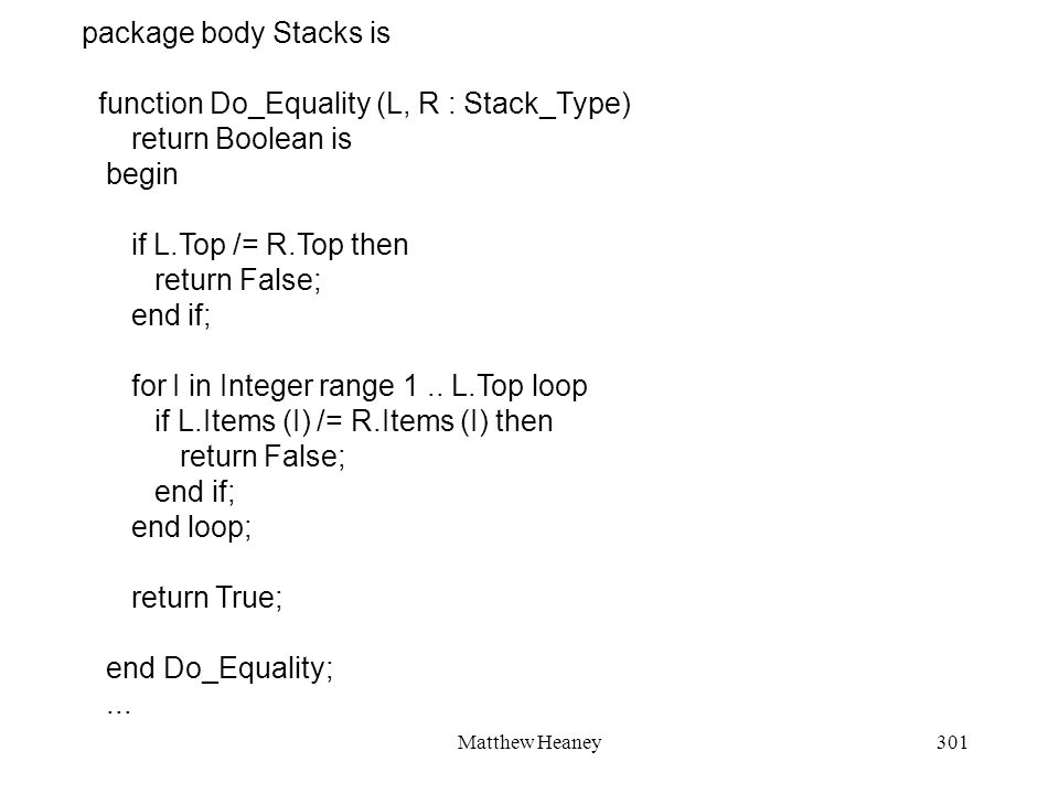 Matthew Heaney301 package body Stacks is function Do_Equality (L, R : Stack_Type) return Boolean is begin if L.Top /= R.Top then return False; end if; for I in Integer range 1..