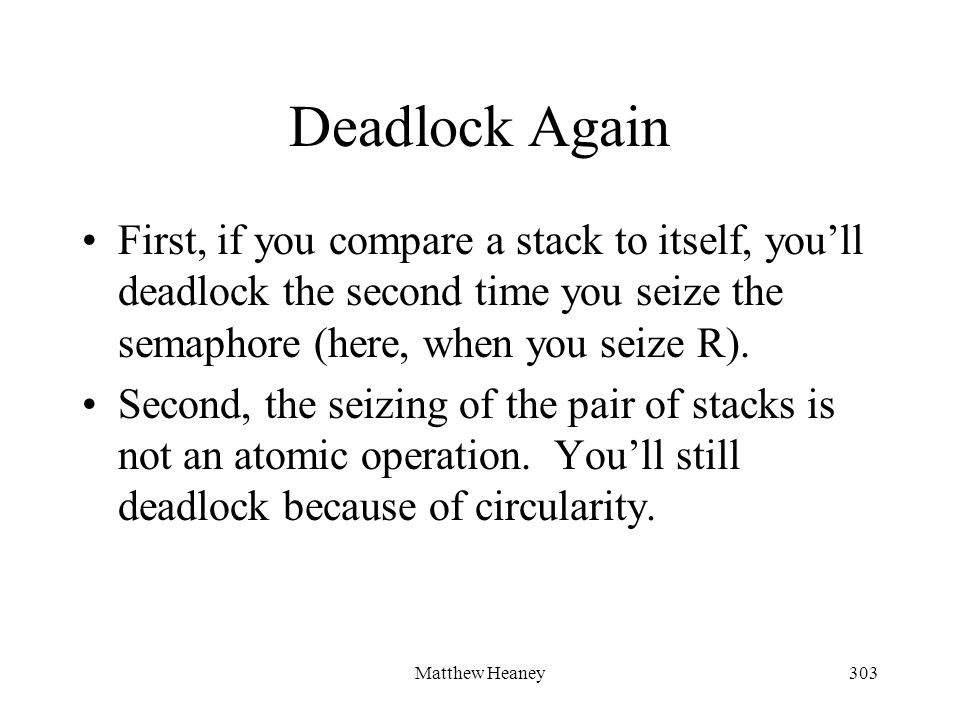 Matthew Heaney303 Deadlock Again First, if you compare a stack to itself, youll deadlock the second time you seize the semaphore (here, when you seize R).