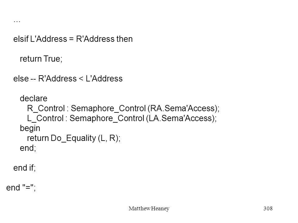 Matthew Heaney308... elsif L'Address = R'Address then return True; else -- R'Address < L'Address declare R_Control : Semaphore_Control (RA.Sema'Access