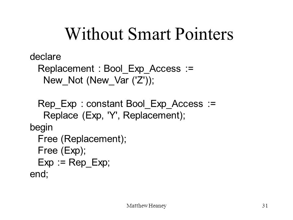Matthew Heaney31 declare Replacement : Bool_Exp_Access := New_Not (New_Var ('Z')); Rep_Exp : constant Bool_Exp_Access := Replace (Exp, 'Y', Replacemen