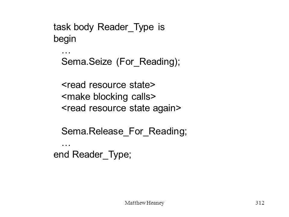 Matthew Heaney312 task body Reader_Type is begin … Sema.Seize (For_Reading); Sema.Release_For_Reading; … end Reader_Type;