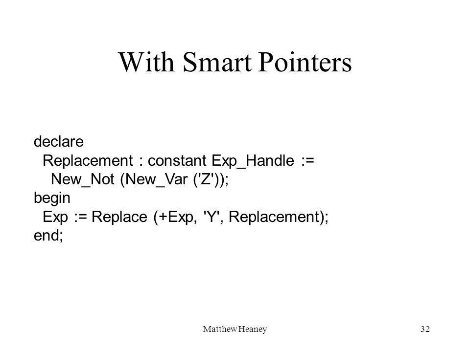 Matthew Heaney32 declare Replacement : constant Exp_Handle := New_Not (New_Var ('Z')); begin Exp := Replace (+Exp, 'Y', Replacement); end; With Smart
