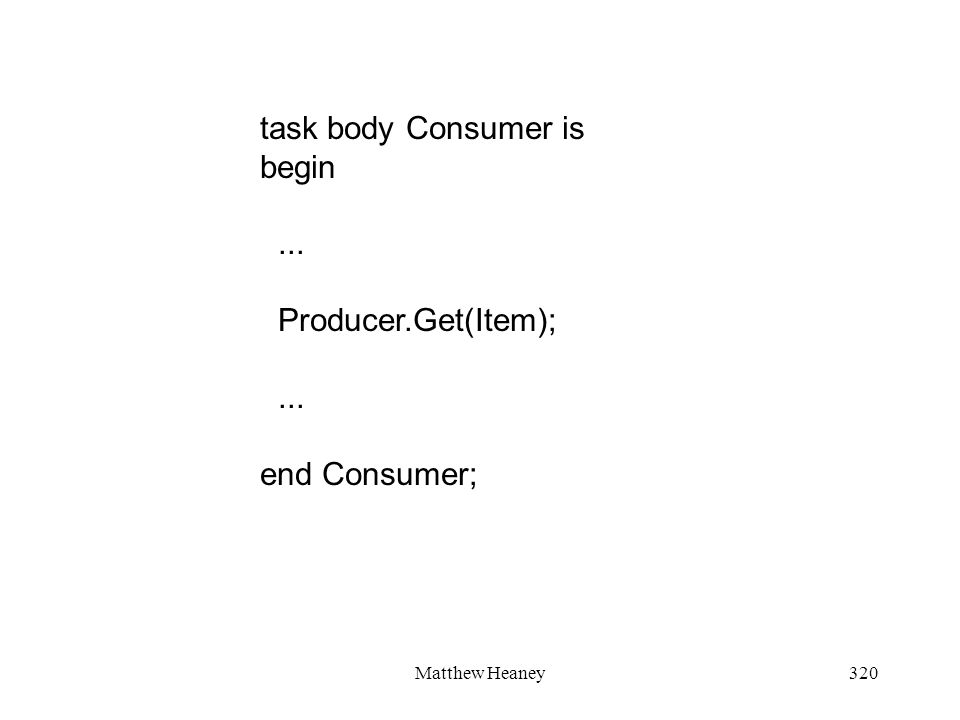 Matthew Heaney320 task body Consumer is begin... Producer.Get(Item);... end Consumer;