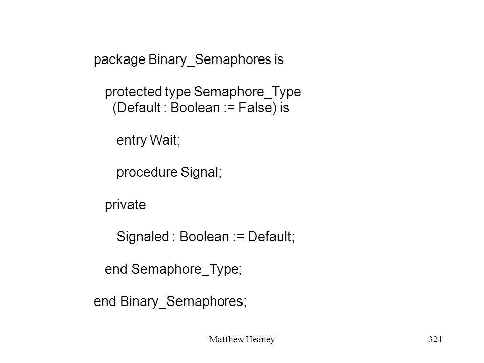 Matthew Heaney321 package Binary_Semaphores is protected type Semaphore_Type (Default : Boolean := False) is entry Wait; procedure Signal; private Sig