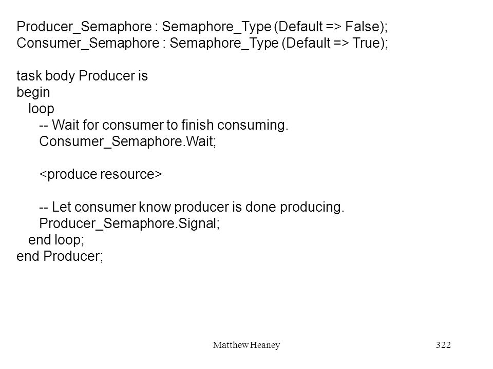 Matthew Heaney322 Producer_Semaphore : Semaphore_Type (Default => False); Consumer_Semaphore : Semaphore_Type (Default => True); task body Producer is begin loop -- Wait for consumer to finish consuming.