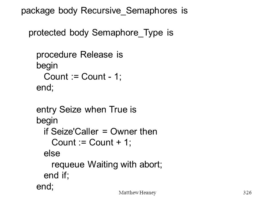 Matthew Heaney326 package body Recursive_Semaphores is protected body Semaphore_Type is procedure Release is begin Count := Count - 1; end; entry Seize when True is begin if Seize Caller = Owner then Count := Count + 1; else requeue Waiting with abort; end if; end;