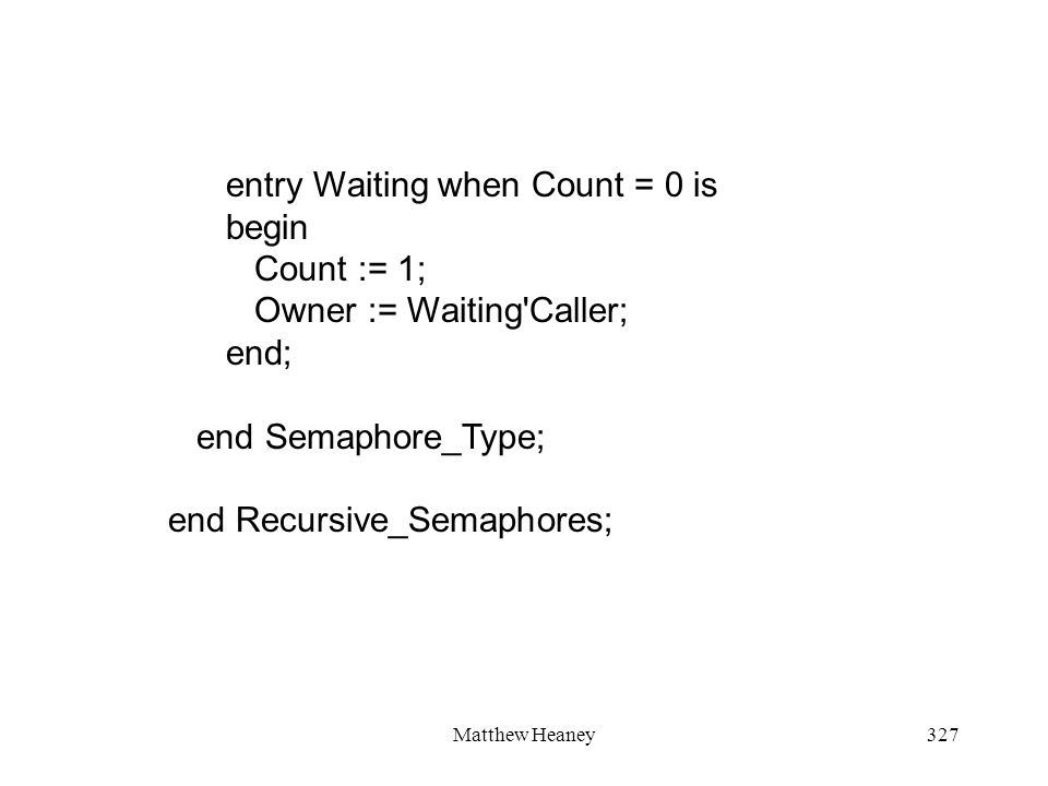Matthew Heaney327 entry Waiting when Count = 0 is begin Count := 1; Owner := Waiting'Caller; end; end Semaphore_Type; end Recursive_Semaphores;