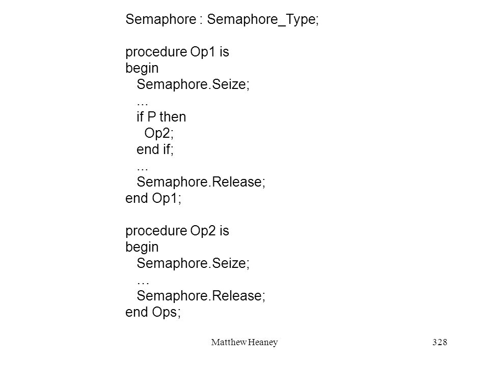 Matthew Heaney328 Semaphore : Semaphore_Type; procedure Op1 is begin Semaphore.Seize;...