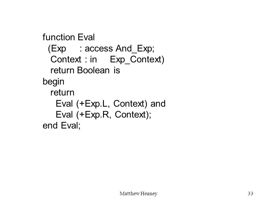 Matthew Heaney33 function Eval (Exp : access And_Exp; Context : in Exp_Context) return Boolean is begin return Eval (+Exp.L, Context) and Eval (+Exp.R, Context); end Eval;