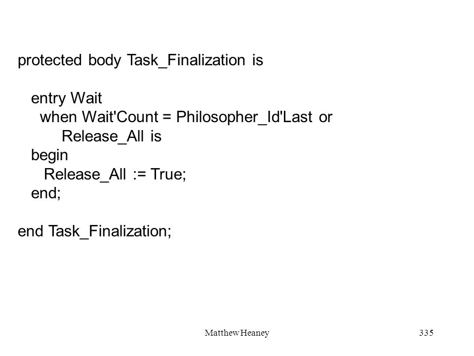 Matthew Heaney335 protected body Task_Finalization is entry Wait when Wait'Count = Philosopher_Id'Last or Release_All is begin Release_All := True; en