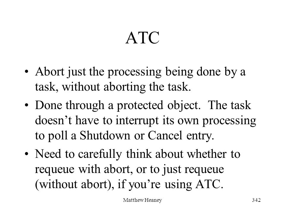 Matthew Heaney342 ATC Abort just the processing being done by a task, without aborting the task. Done through a protected object. The task doesnt have