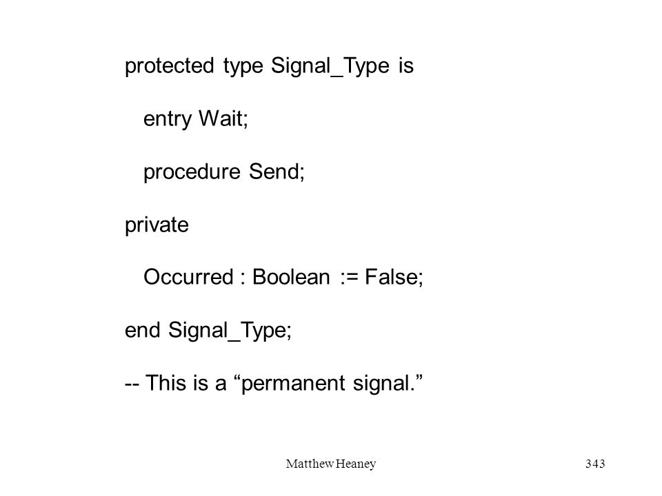 Matthew Heaney343 protected type Signal_Type is entry Wait; procedure Send; private Occurred : Boolean := False; end Signal_Type; -- This is a permane