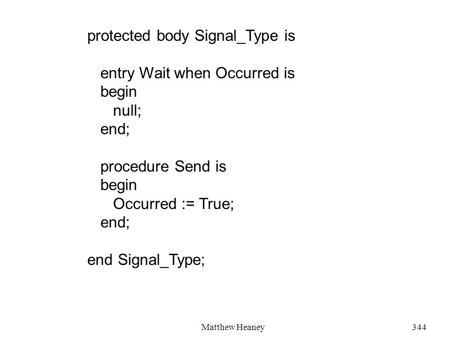 Matthew Heaney344 protected body Signal_Type is entry Wait when Occurred is begin null; end; procedure Send is begin Occurred := True; end; end Signal_Type;