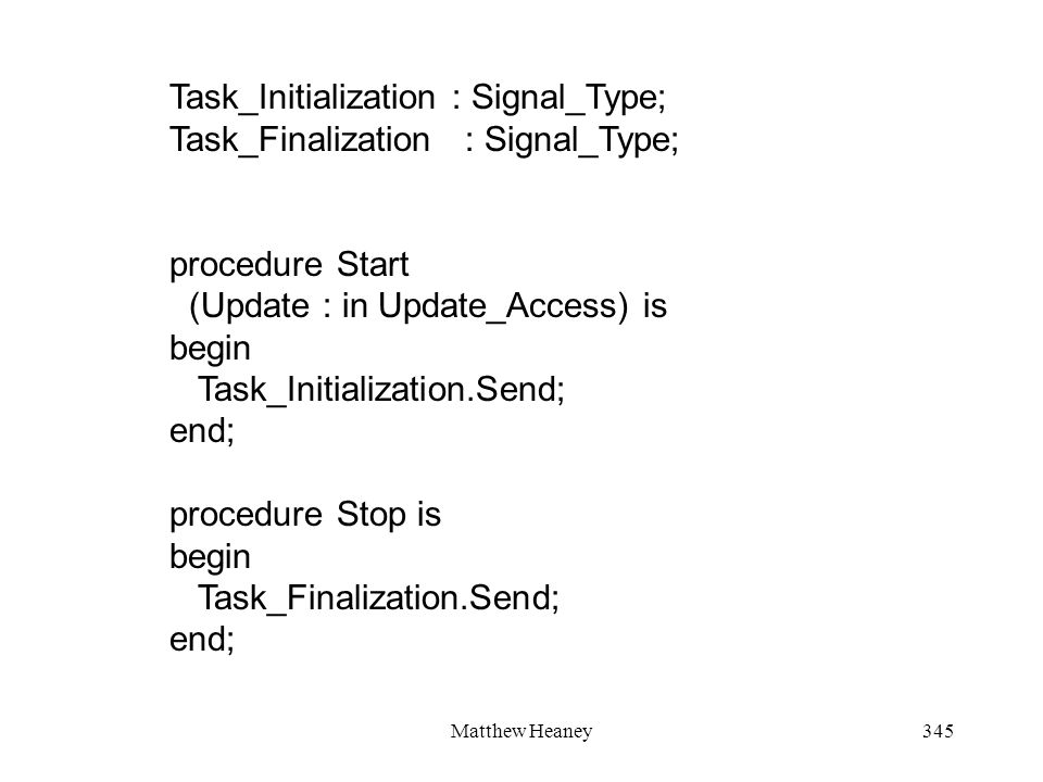 Matthew Heaney345 Task_Initialization : Signal_Type; Task_Finalization : Signal_Type; procedure Start (Update : in Update_Access) is begin Task_Initia