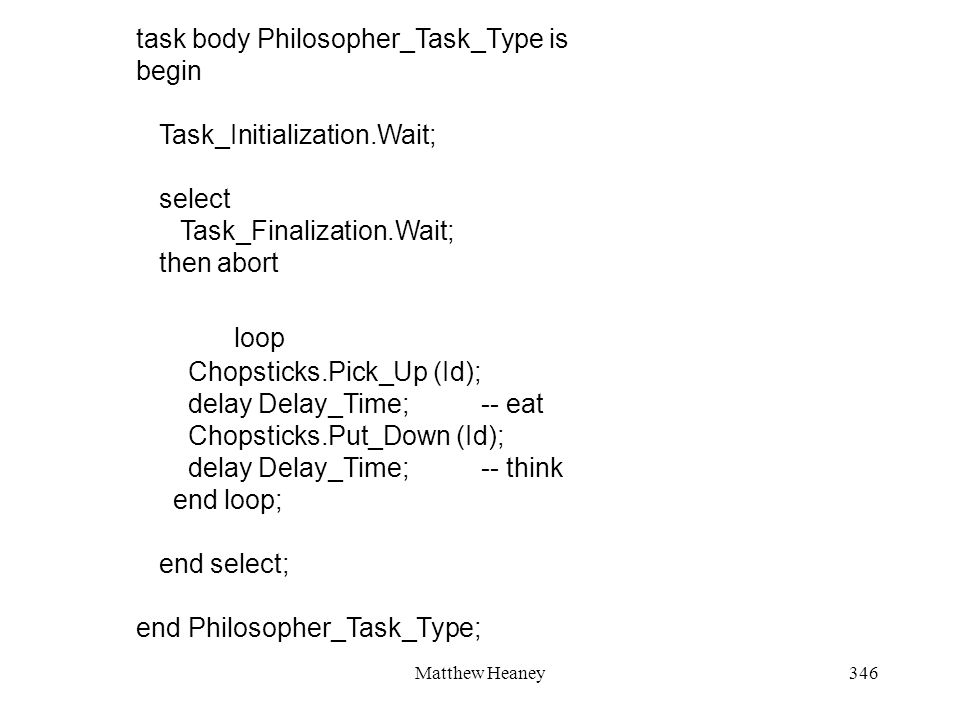 Matthew Heaney346 task body Philosopher_Task_Type is begin Task_Initialization.Wait; select Task_Finalization.Wait; then abort loop Chopsticks.Pick_Up