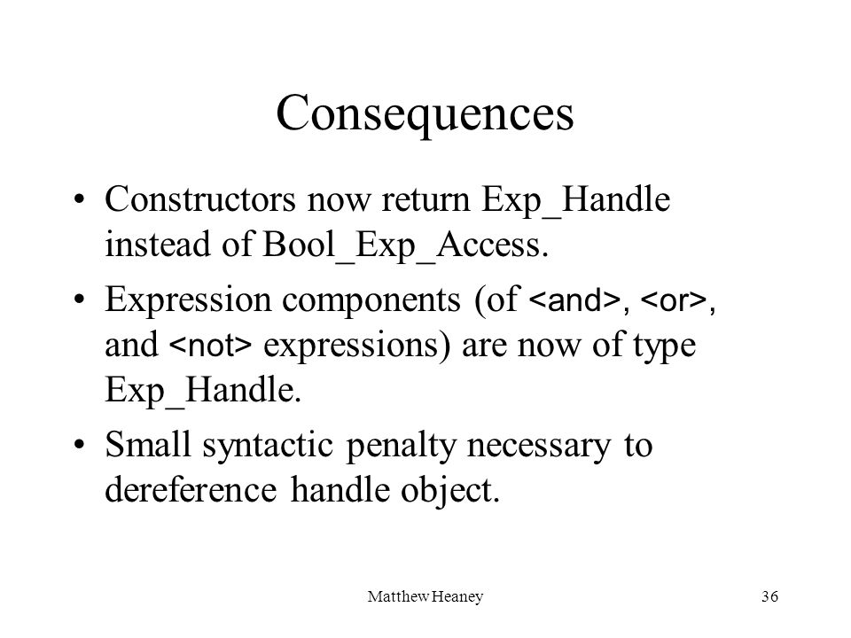 Matthew Heaney36 Consequences Constructors now return Exp_Handle instead of Bool_Exp_Access.
