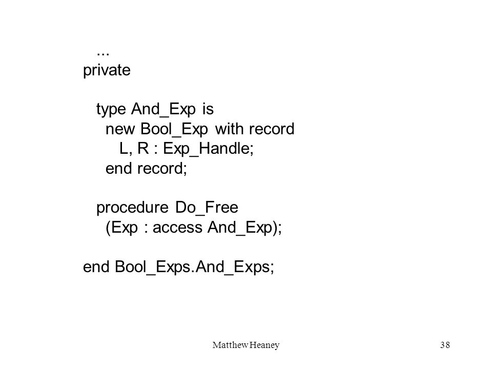 Matthew Heaney38... private type And_Exp is new Bool_Exp with record L, R : Exp_Handle; end record; procedure Do_Free (Exp : access And_Exp); end Bool