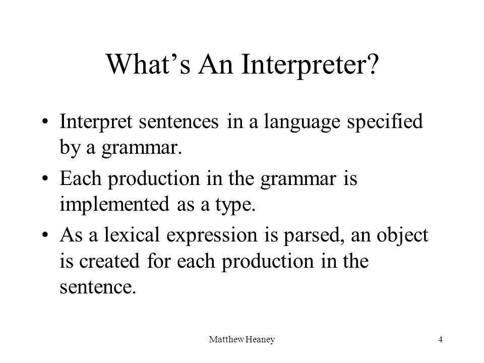 Matthew Heaney4 Whats An Interpreter? Interpret sentences in a language specified by a grammar. Each production in the grammar is implemented as a typ